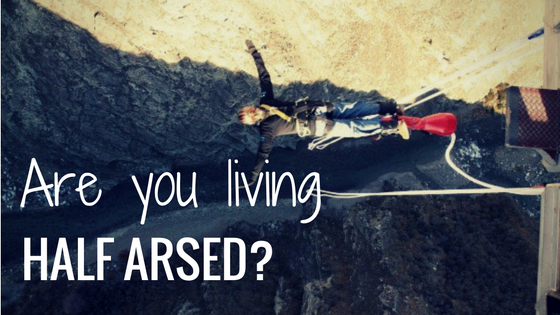 Are you living a half-arsed life?