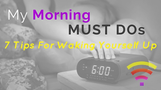 My Morning Must Do's – 7 Tips For Waking Yourself Up