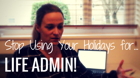 Stop Using Your Holidays For 'Life Admin'