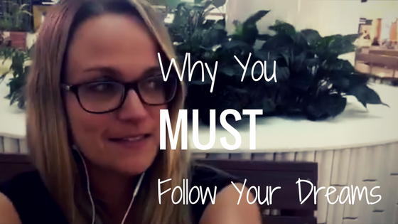 Why You MUST Follow Your Dreams (emotional post!)